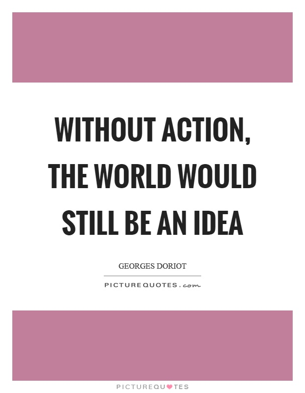Without action, the world would still be an idea Picture Quote #1