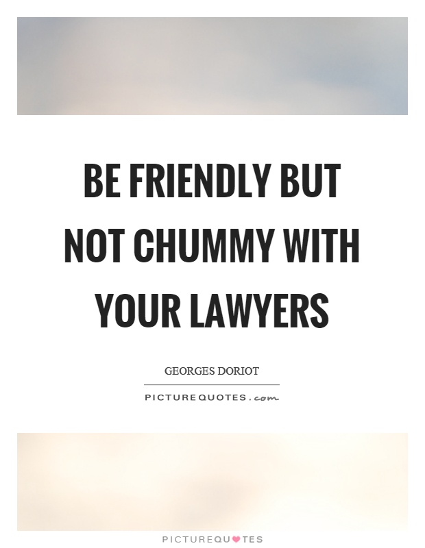 Be friendly but not chummy with your lawyers Picture Quote #1