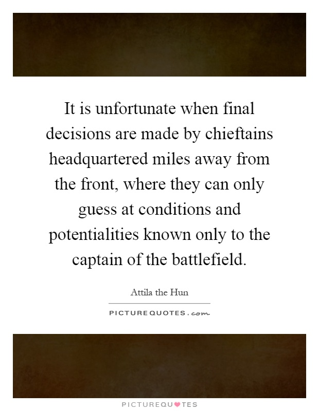 It is unfortunate when final decisions are made by chieftains headquartered miles away from the front, where they can only guess at conditions and potentialities known only to the captain of the battlefield Picture Quote #1