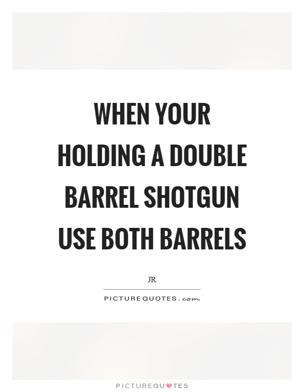 When your holding a double barrel shotgun use both barrels Picture Quote #1