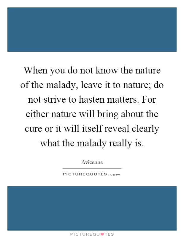 When you do not know the nature of the malady, leave it to nature; do not strive to hasten matters. For either nature will bring about the cure or it will itself reveal clearly what the malady really is Picture Quote #1