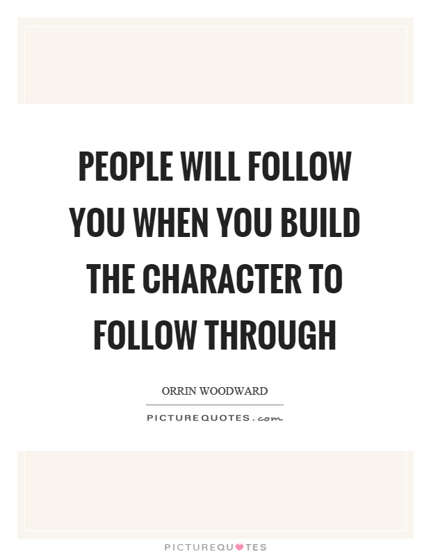 People will follow you when you build the character to follow through Picture Quote #1