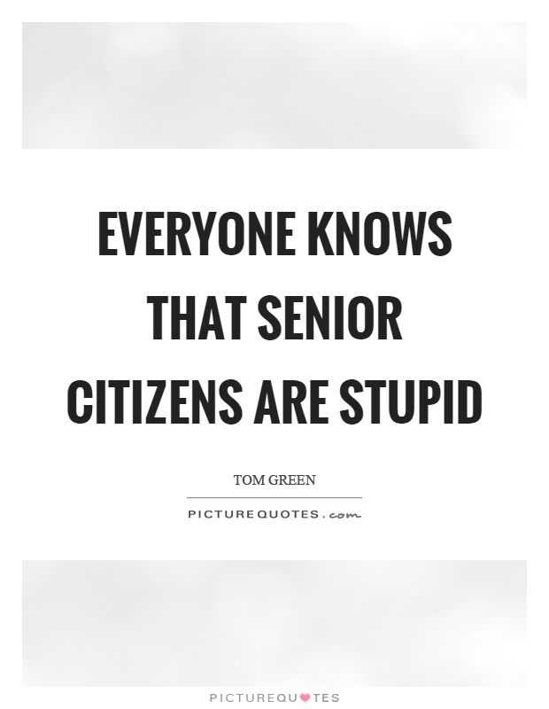Everyone knows that senior citizens are stupid Picture Quote #1