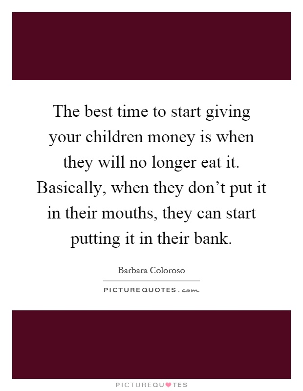 The best time to start giving your children money is when they will no longer eat it. Basically, when they don't put it in their mouths, they can start putting it in their bank Picture Quote #1