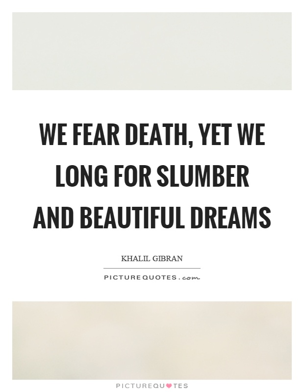 We fear death, yet we long for slumber and beautiful dreams Picture Quote #1