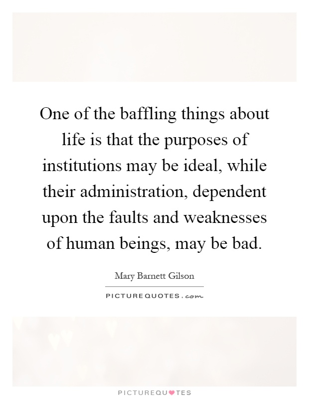 One of the baffling things about life is that the purposes of institutions may be ideal, while their administration, dependent upon the faults and weaknesses of human beings, may be bad Picture Quote #1