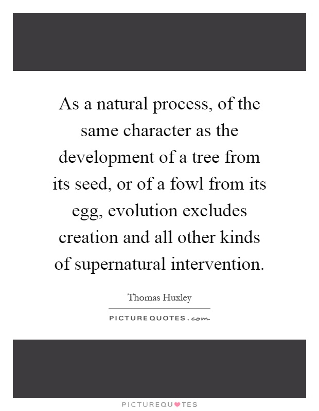As a natural process, of the same character as the development of a tree from its seed, or of a fowl from its egg, evolution excludes creation and all other kinds of supernatural intervention Picture Quote #1