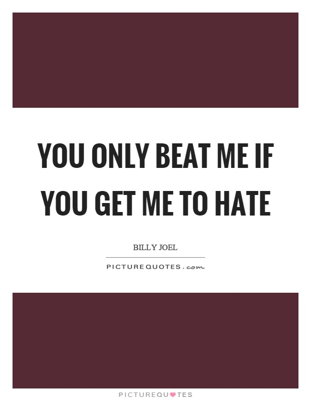 You only beat me if you get me to hate Picture Quote #1