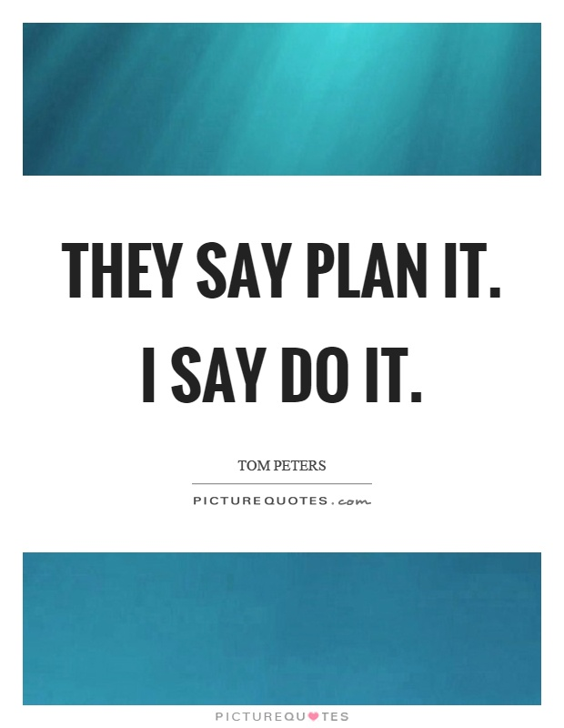 They say plan it. I say do it Picture Quote #1