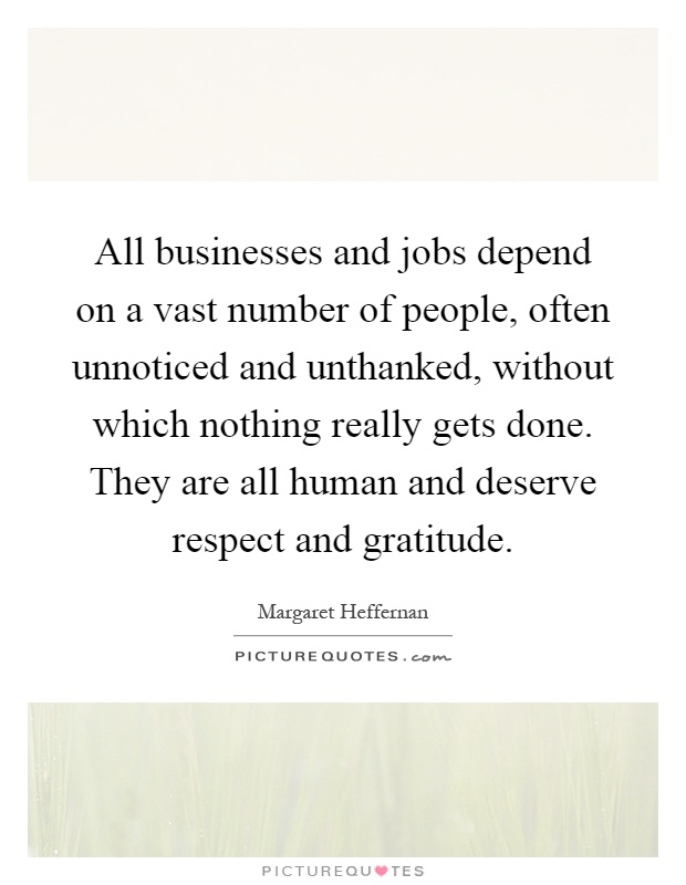 All businesses and jobs depend on a vast number of people, often unnoticed and unthanked, without which nothing really gets done. They are all human and deserve respect and gratitude Picture Quote #1