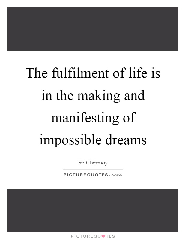 The fulfilment of life is in the making and manifesting of impossible dreams Picture Quote #1