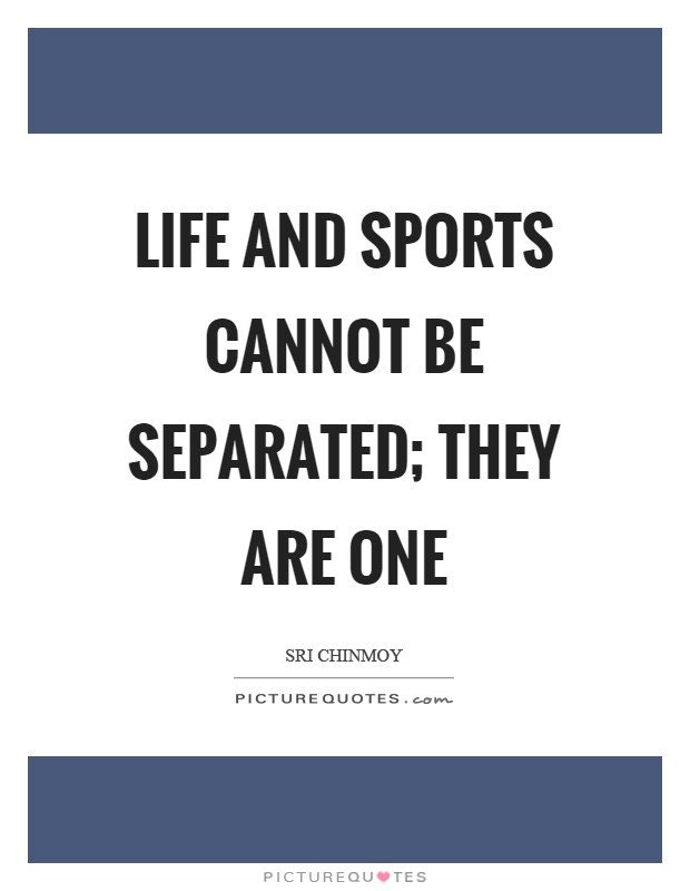 Life and sports cannot be separated; they are one Picture Quote #1