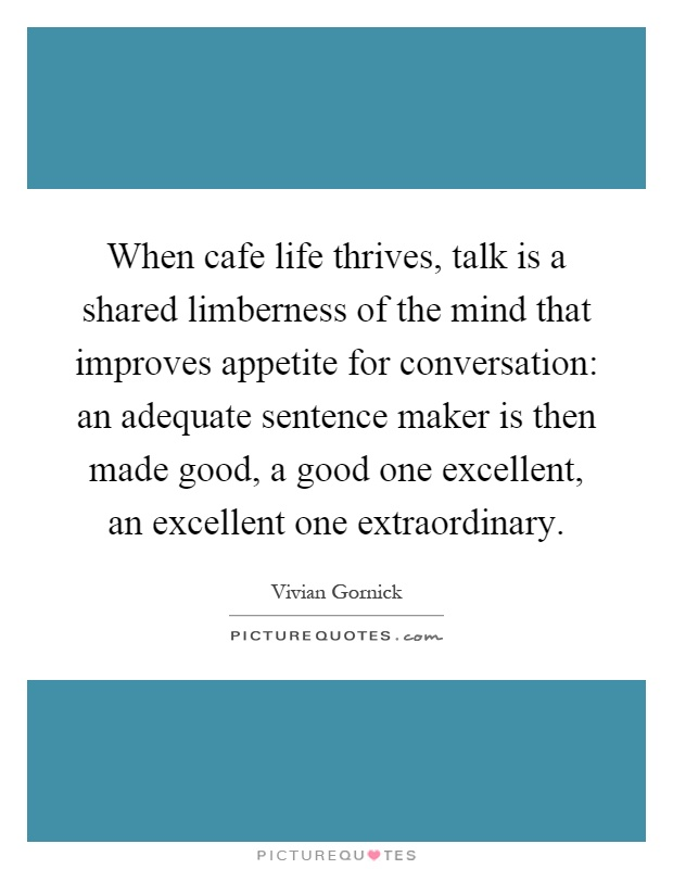 When cafe life thrives, talk is a shared limberness of the mind that improves appetite for conversation: an adequate sentence maker is then made good, a good one excellent, an excellent one extraordinary Picture Quote #1