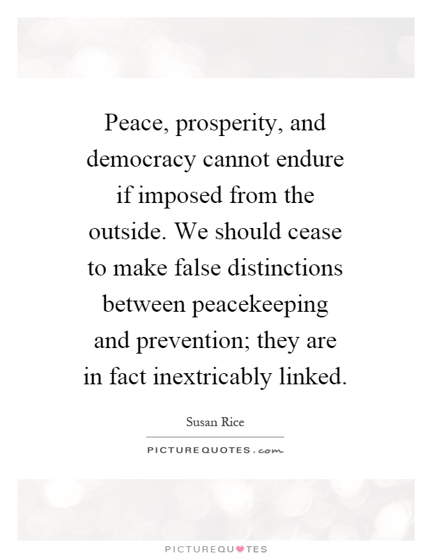 Peace, prosperity, and democracy cannot endure if imposed from the outside. We should cease to make false distinctions between peacekeeping and prevention; they are in fact inextricably linked Picture Quote #1