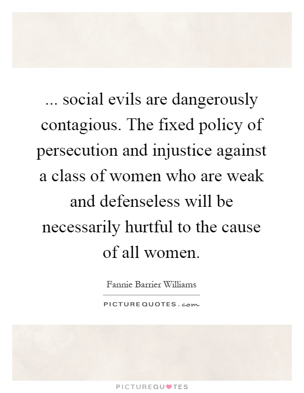 ... social evils are dangerously contagious. The fixed policy of persecution and injustice against a class of women who are weak and defenseless will be necessarily hurtful to the cause of all women Picture Quote #1