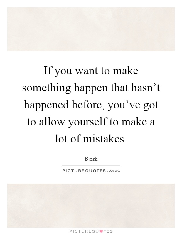 If you want to make something happen that hasn't happened before, you've got to allow yourself to make a lot of mistakes Picture Quote #1