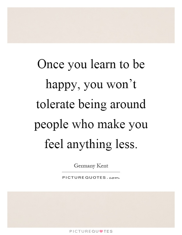 Once you learn to be happy, you won't tolerate being around people who make you feel anything less Picture Quote #1