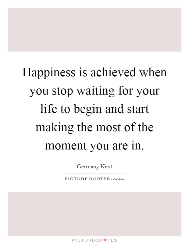 Happiness is achieved when you stop waiting for your life to begin and start making the most of the moment you are in Picture Quote #1