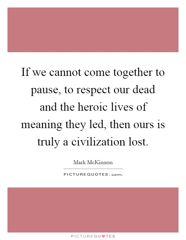 If we cannot come together to pause, to respect our dead and the heroic lives of meaning they led, then ours is truly a civilization lost Picture Quote #1