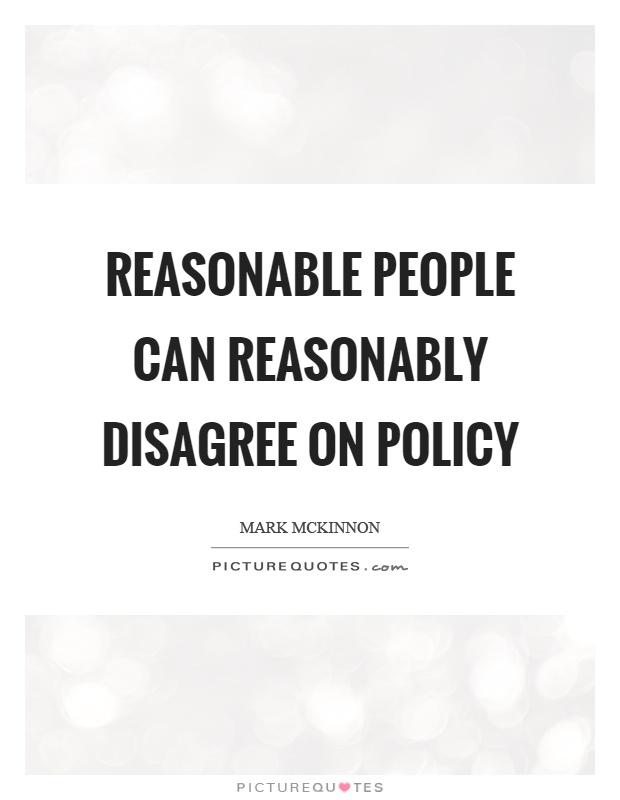 Reasonable people can reasonably disagree on policy Picture Quote #1