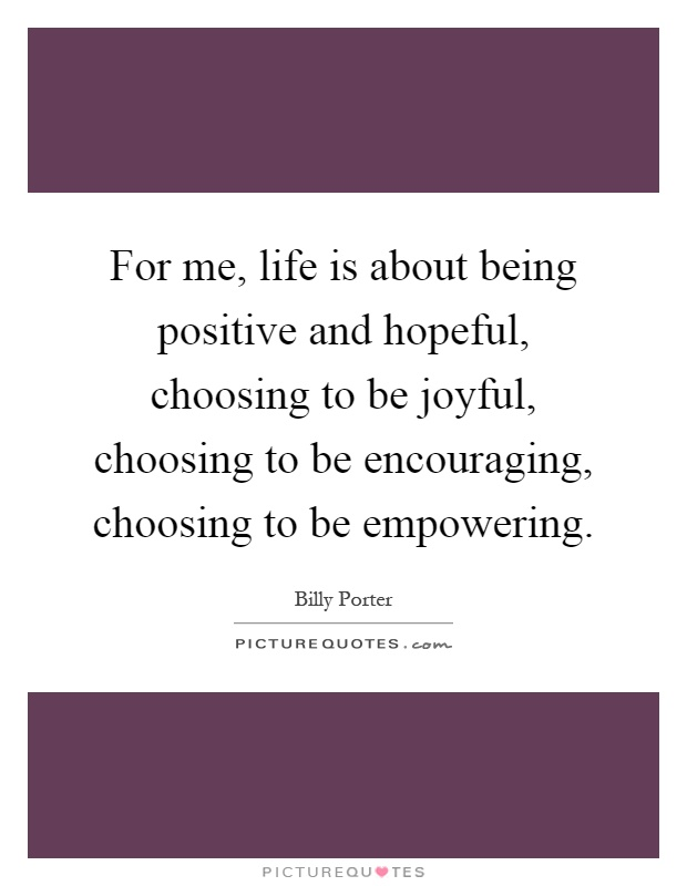 For me, life is about being positive and hopeful, choosing to be joyful, choosing to be encouraging, choosing to be empowering Picture Quote #1