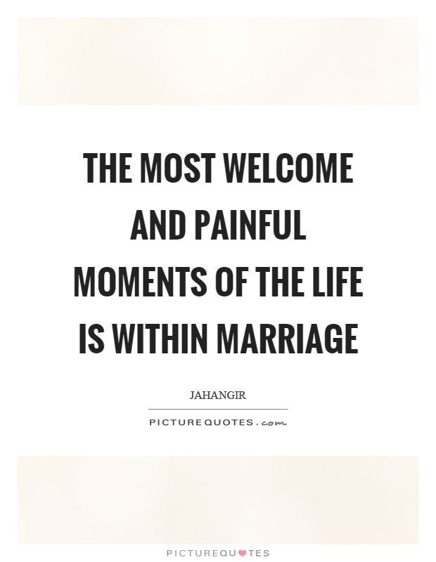 The most welcome and painful moments of the life is within marriage Picture Quote #1