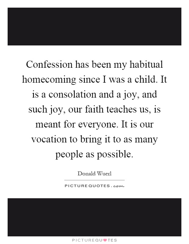 Confession has been my habitual homecoming since I was a child. It is a consolation and a joy, and such joy, our faith teaches us, is meant for everyone. It is our vocation to bring it to as many people as possible Picture Quote #1