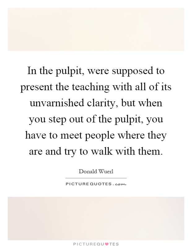 In the pulpit, were supposed to present the teaching with all of its unvarnished clarity, but when you step out of the pulpit, you have to meet people where they are and try to walk with them Picture Quote #1