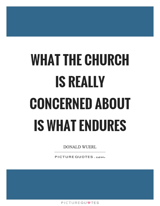 What the church is really concerned about is what endures Picture Quote #1