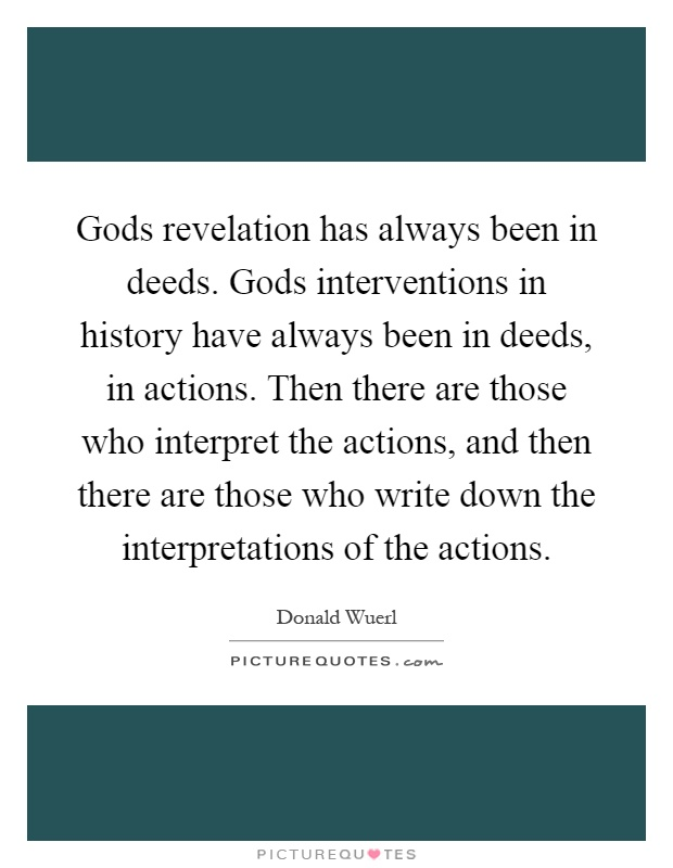 Gods revelation has always been in deeds. Gods interventions in history have always been in deeds, in actions. Then there are those who interpret the actions, and then there are those who write down the interpretations of the actions Picture Quote #1