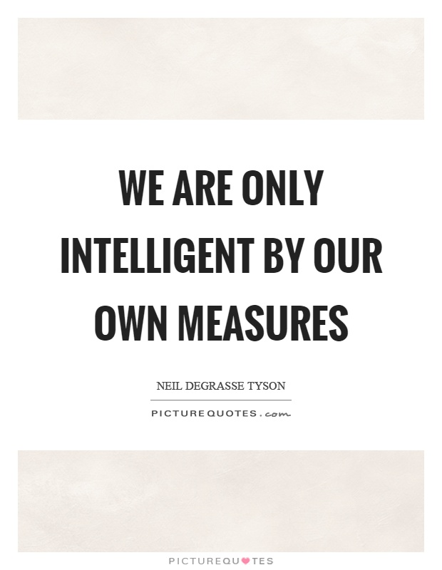 We are only intelligent by our own measures Picture Quote #1