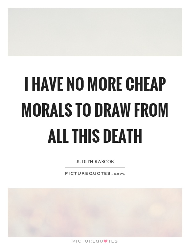I have no more cheap morals to draw from all this death Picture Quote #1