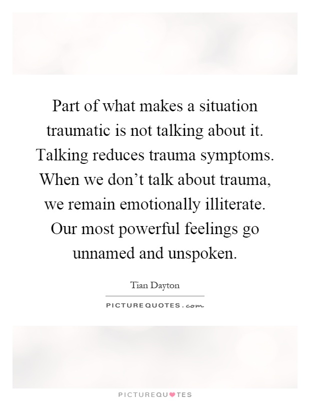Part of what makes a situation traumatic is not talking about it. Talking reduces trauma symptoms. When we don't talk about trauma, we remain emotionally illiterate. Our most powerful feelings go unnamed and unspoken Picture Quote #1
