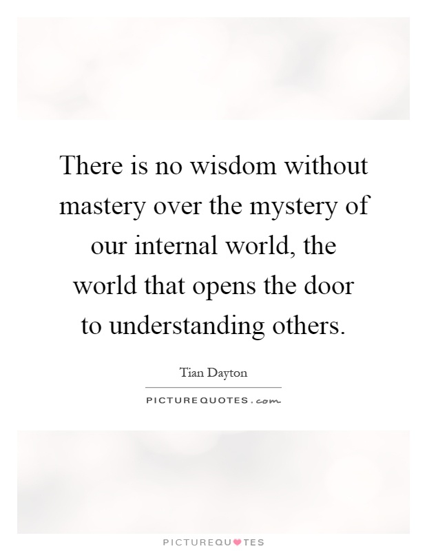 There is no wisdom without mastery over the mystery of our internal world, the world that opens the door to understanding others Picture Quote #1