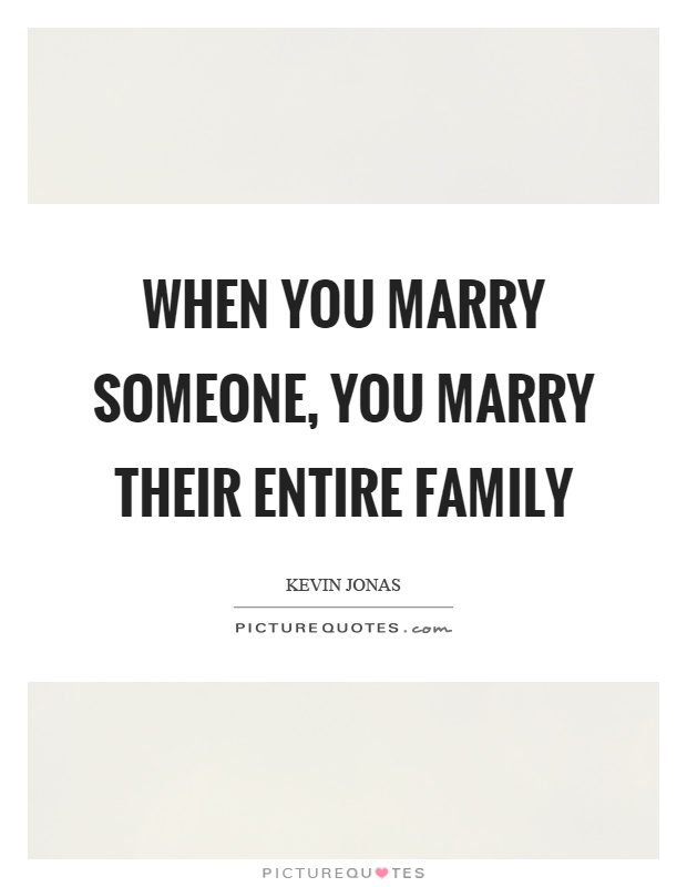 When you marry someone, you marry their entire family Picture Quote #1