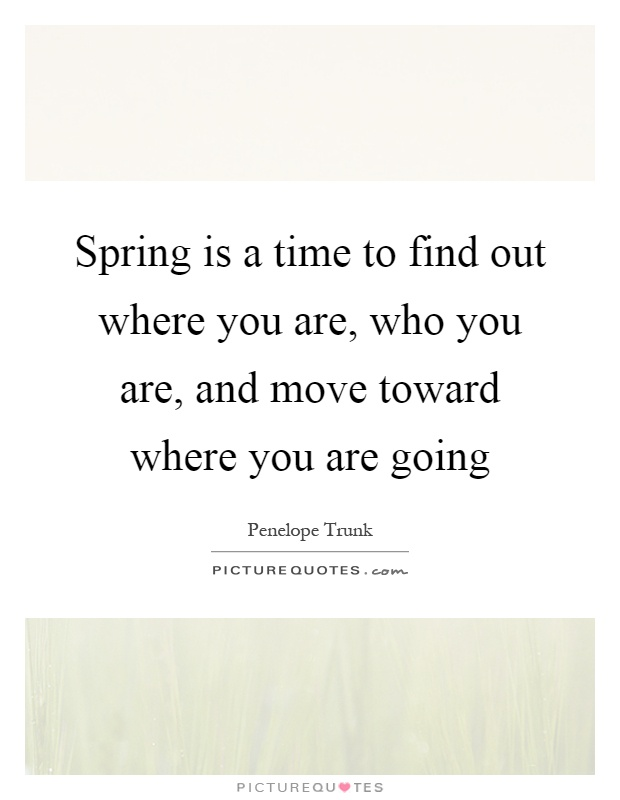 Spring is a time to find out where you are, who you are, and move toward where you are going Picture Quote #1