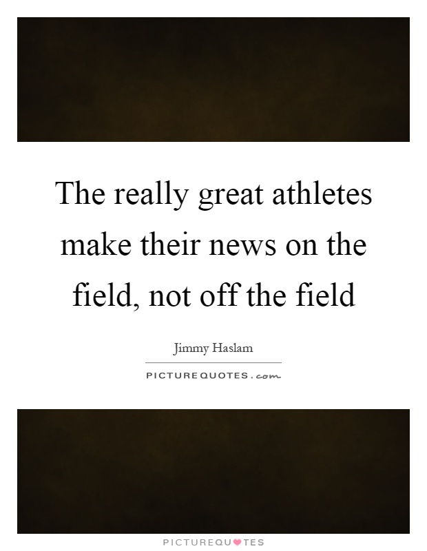 The really great athletes make their news on the field, not off the field Picture Quote #1