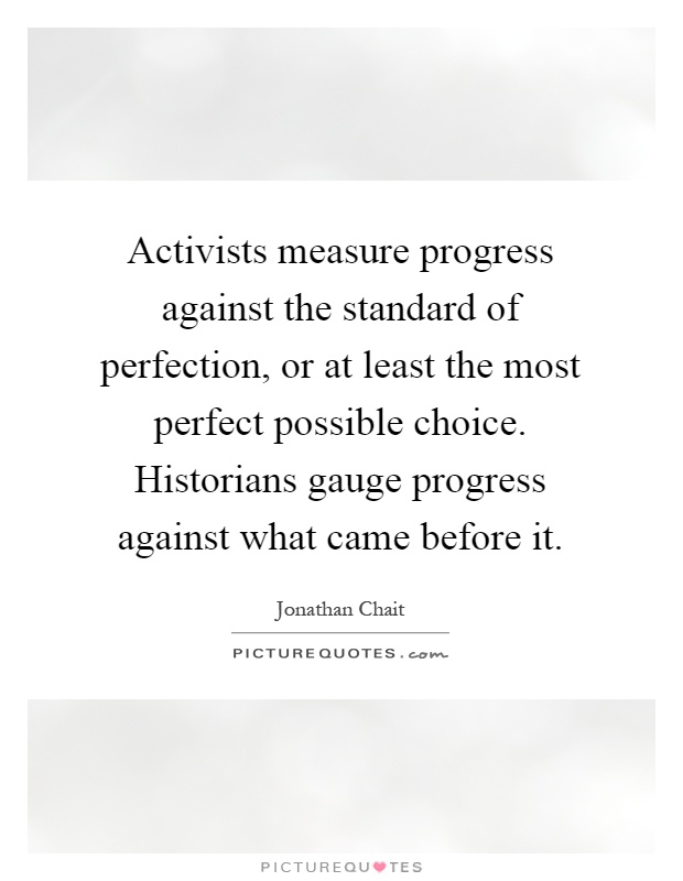 Activists measure progress against the standard of perfection, or at least the most perfect possible choice. Historians gauge progress against what came before it Picture Quote #1