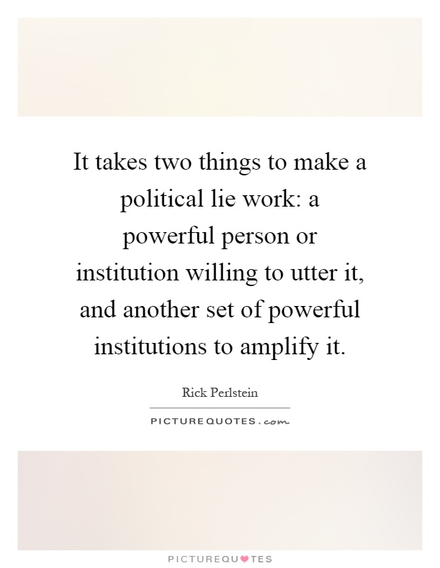 It takes two things to make a political lie work: a powerful person or institution willing to utter it, and another set of powerful institutions to amplify it Picture Quote #1