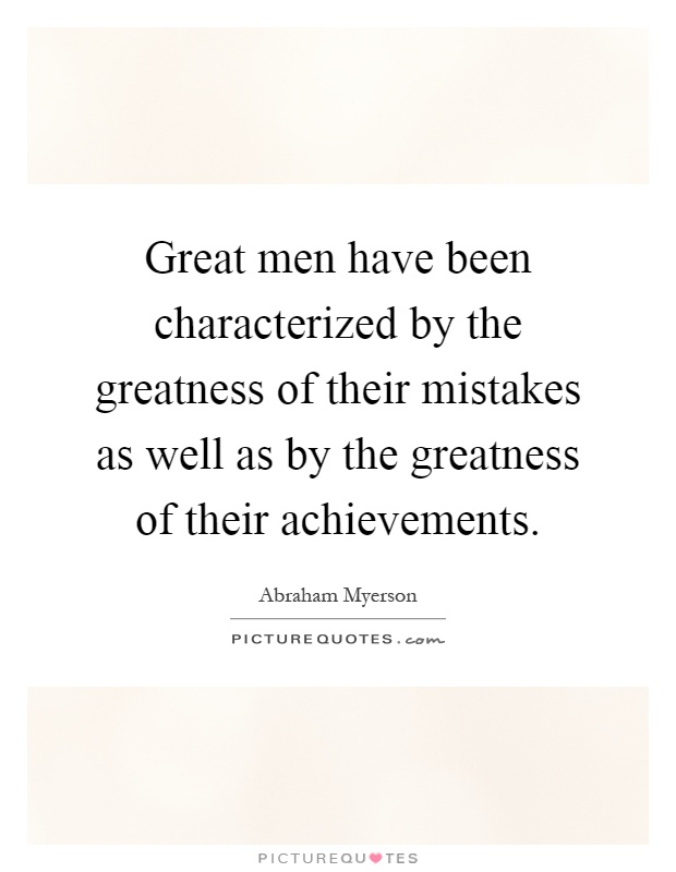 Great men have been characterized by the greatness of their mistakes as well as by the greatness of their achievements Picture Quote #1