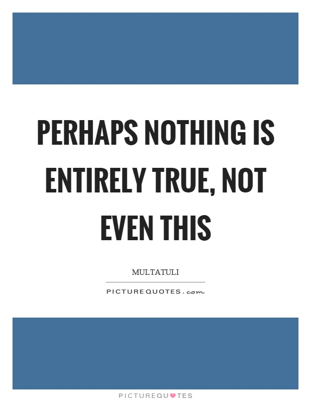 Perhaps nothing is entirely true, not even this Picture Quote #1