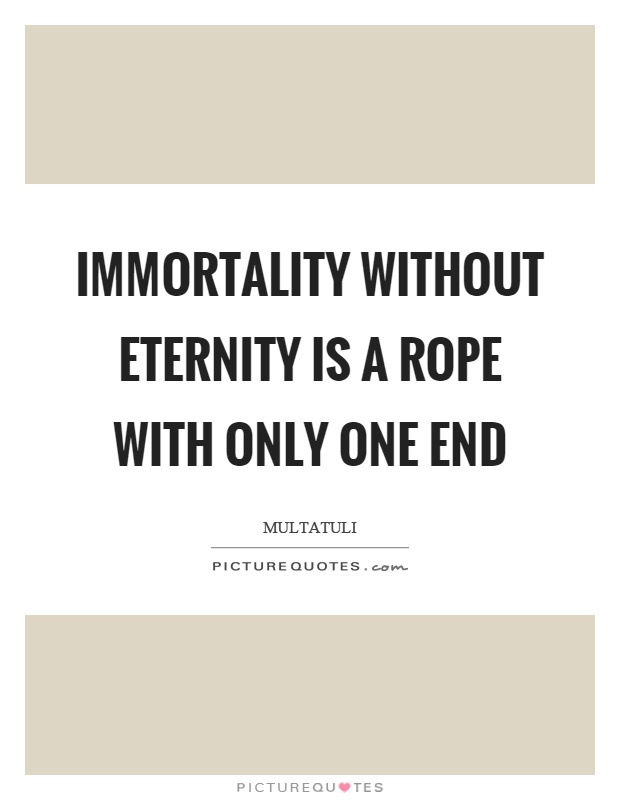 Immortality without eternity is a rope with only one end Picture Quote #1
