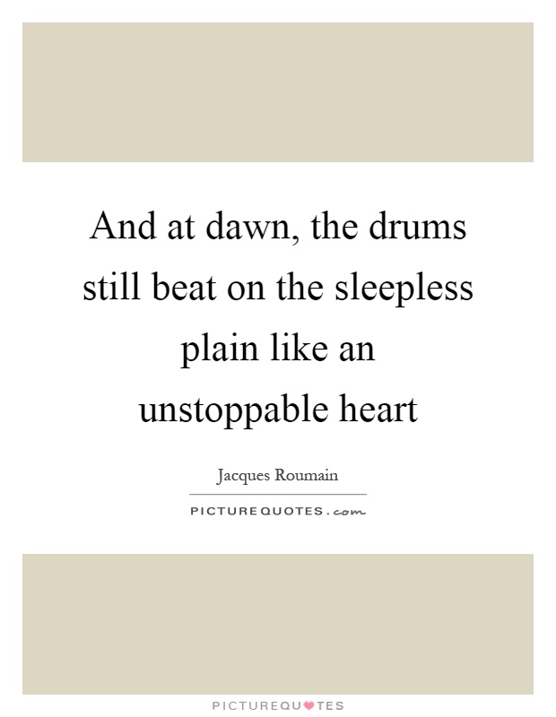 And at dawn, the drums still beat on the sleepless plain like an unstoppable heart Picture Quote #1