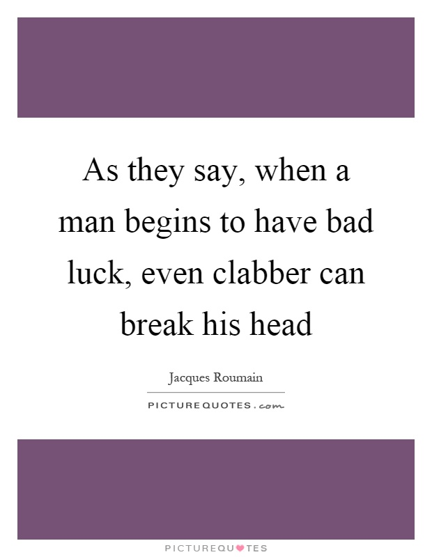 As they say, when a man begins to have bad luck, even clabber can break his head Picture Quote #1