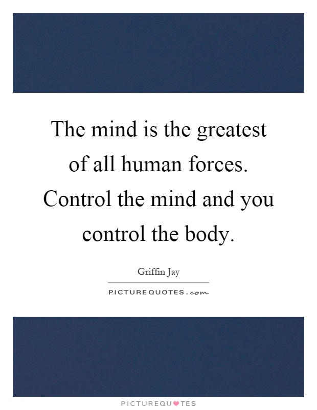 The mind is the greatest of all human forces. Control the mind and you control the body Picture Quote #1