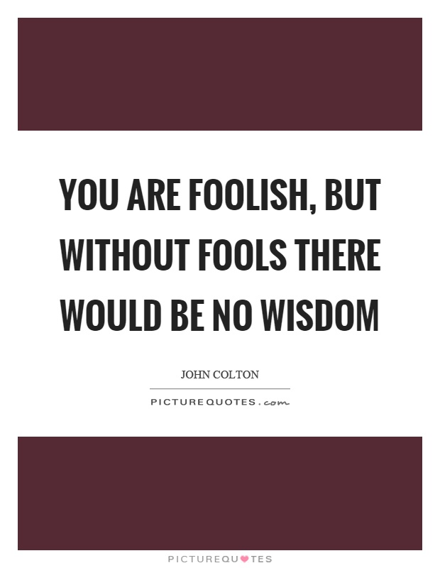 You are foolish, but without fools there would be no wisdom Picture Quote #1