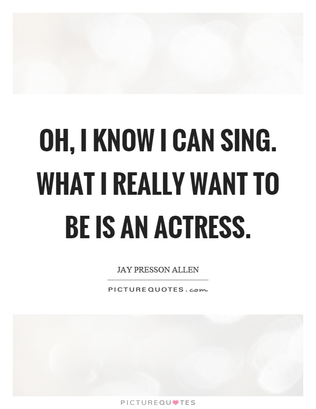 Oh, I know I can sing. What I really want to be is an actress Picture Quote #1