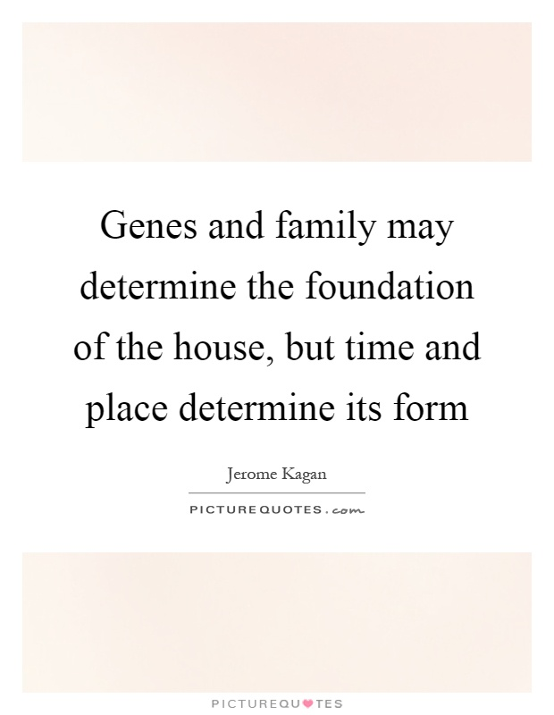 Genes and family may determine the foundation of the house, but time and place determine its form Picture Quote #1