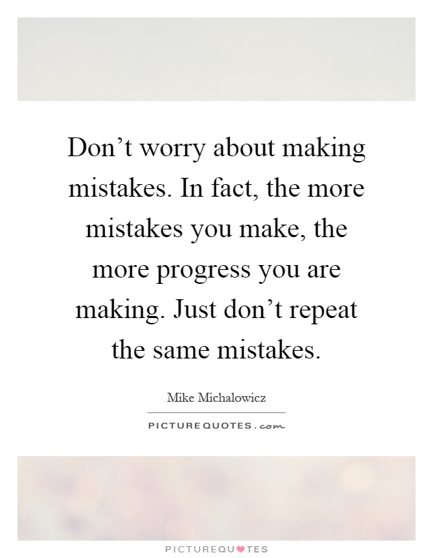 Don't worry about making mistakes. In fact, the more mistakes you make, the more progress you are making. Just don't repeat the same mistakes Picture Quote #1