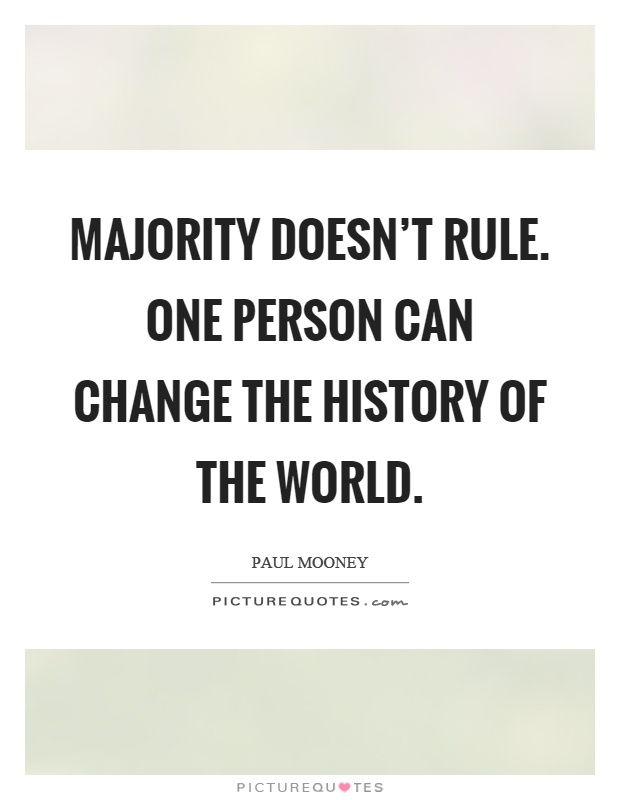Majority doesn't rule. One person can change the history of the world Picture Quote #1